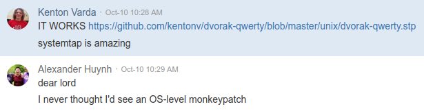 "Screenshot of chat log between Kenton Varda and Alexander Huynh. Kenton says ""IT WORKS"" and links to dvorak-qwerty.stp. ""systemtap is amazing"" Alexander replies: ""dear lord, I never thought I'd see an OS-level monkeypatch"""